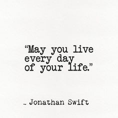 'Jonathan Swift quote May you live every day of your life.' by Pagarelov English Literature Quotes, Classic Literature, Home Quotes And Sayings, Book Quotes, Jonathan Swift Quotes, Proposal Quotes, Modest Proposal, Library Quotes, Classic Quotes