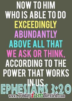 ♥ Bible Verses ♥ Ephesians 3:20 NKJV ♥ Now to Him who is able to do exceedingly abundantly above all that we ask or think, according to the power that works in us.