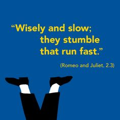 """""""Wisely and slow; they stumble that run fast."""""""