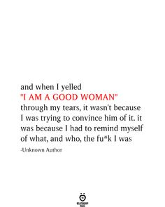 """when I yelled """"I AM A GOOD WOMAN"""" through my tears, it wasn't because I was trying to convince him of it. it was because I had to remind myself of what, and who, the fuck I was Fed Up Quotes, Over It Quotes, Sassy Quotes, Quotes To Live By, Learning To Love Again, Learn To Love, Favorite Quotes, Best Quotes, Instagram Picture Quotes"""