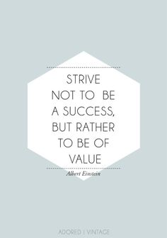 Strive not to be a success, but rather to be of value.- Albert Einstein