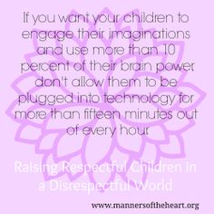"""""""If you want your children to engage their imaginations and use more than 10 percent of their brain power, don't allow them to be plugged into technology for more than fifteen minutes out of every hour."""" Raising Respectful Children in a Disrespectful World"""
