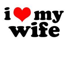 I love my wife...