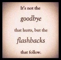 #itisnotthegoodbyethathurtsbuttheflasbacksthatfollows #goodbye #goodbyes #hurts #pain #lovehurts #love #lovequotes #lostinthought #loveisfriendshipsetonfire #passion #quotes #amor #amour #amore #hope #dream #destiny #journey #heart #heartache #heartbreak #heartbroken