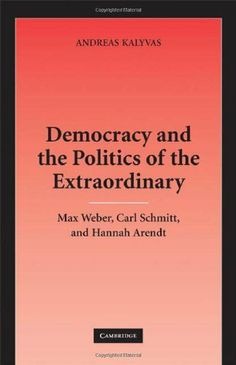Democracy and the Politics of the Extraordinary: Max Weber, Carl Schmitt, and Hannah Arendt by Andreas Kalyvas. $19.22. Author: Andreas Kalyvas. 336 pages. Publisher: Cambridge University Press (June 30, 2008)
