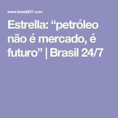 """Estrella: """"petróleo não é mercado, é futuro""""   Brasil 24/7"""