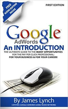 Google Adwords - An Introduction: The Ultimate Guide To The Many Opportunities for the Pay Per Click Professional: For Your Business & For Your Career! 1, James Lynch - Amazon.com