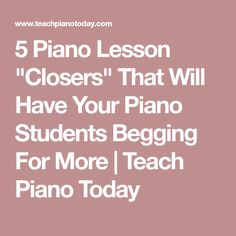"""5 Piano Lesson """"Closers"""" That Will Have Your Piano Students Begging For More   Teach Piano Today"""