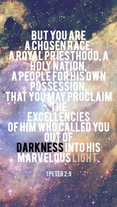 But you area chosen race,a royalpriesthood,a holy nation,a people for his own possession, that you may proclaim the excellencies of him who called youout of darkness intohis marvelous light.- 1 Peter 2:9