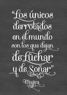 """""""Los únicos derrotados en el mundo son los que dejan de luchar y de soñar"""" Mujica"""