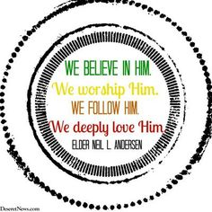 """""""We believe in Him. We worship Him. We follow Him. We deeply love Him.""""  Elder Neil L. Andersen 