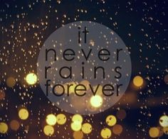 Several beautiful people in my life come to mind when reading this. Have hope, it never rains forever!