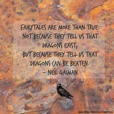 """""""Fairytales are more than true not because they tell us that dragons exist, but because they tell us that dragons can be beaten."""" - Neil Gaiman"""