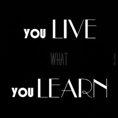 You live what You learn!