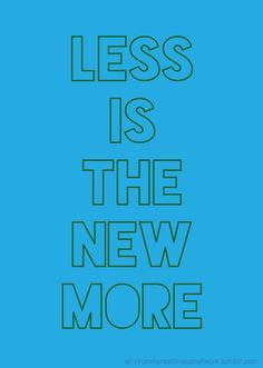 """Less is the new more. (The original source is unknown. The line was used in Richard Heinberg's TEDx """"The Story of More."""" http://youtu.be/DK7R4ZCbd_E )"""