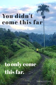 Inspirational quote: You didn't come this far to only come this far. Be encouraged! And don't give up!