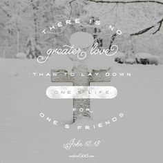 There is no greater love than to lay down one's life for one's friends. -John 15:13