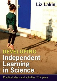 Developing Independent Learning In Science:: Practical Ideas And Activities For 7-12 Year Olds