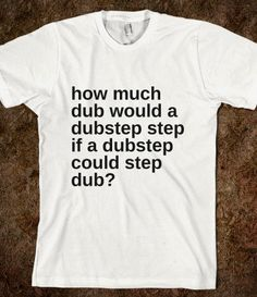 how much dub would a dub step step if a dubstep could step dub? - Marvel Designs - Skreened T-shirts, Organic Shirts, Hoodies, Kids Tees, Baby One-Pieces and Tote Bags