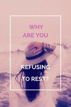 Are you getting enough rest in your life or are you constantly exhausted? Take a look at the reasons why you might be refusing to rest & how you can change.