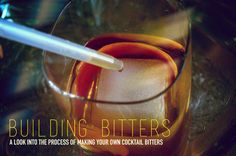 Building Bitters: A Look Into the Process of Making Your Own Cocktail Bitters.-   (Bitters are a key ingredient in some of the best cocktails. Make them even better and more unique by making your own.)