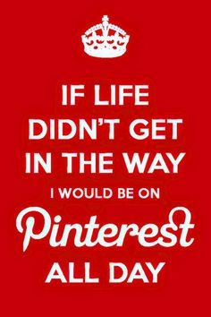 If life didn't get in the way I would be on #Pinterest all day.