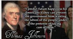 "Well said, Thomas Jefferson!  ""I predict future happiness for Americans if they can prevent the government from wasting the labors of the people under the pretense of taking care of them."" Thomas Jefferson"