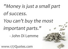 """""""Money is just a small part of success.  You can't buy the most important parts."""" - John Di Lemme"""