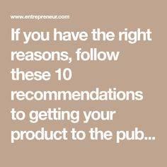 If you have the right reasons, follow these 10 recommendations to getting your product to the public.