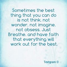 #quote - sometimes the best thing you can do is not think. not wonder. not imagine. not obsess. just breathe, and have faith that everything will work out for the best.