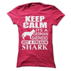 Keep calm, its a German Shepherd, not a freakin Shark...T-Shirt or Hoodie click to see here>>  www.sunfrogshirts.com/Pets/Keep-calm-its-a-German-Shepherd-not-a-freakin-Shark-9238-HotPink-20437452-Ladies.html?3618&PinDNsAM