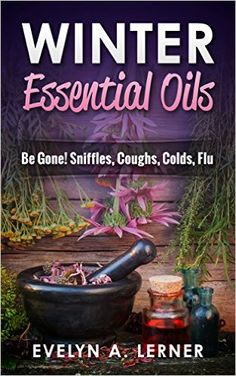 Winter Essential Oils Be Gone! Sniffles, Coughs, Colds, Flu - Kindle edition by Evelyn A. Lerner.