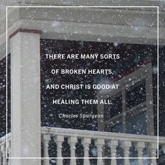 There are many sorts of broken hearts, and Christ is good at healing them all. ~C.H. Spurgeon