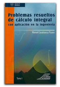 Problemas resueltos de cálculo integral con aplicación en la ingeniería. Tomo I – Manuel Casabianca Pizano - Escuela Colombiana de Ingeniería  www.librosyeditores.com/tiendalemoine/matematica/1080-problemas-resueltos-calculo-integral-aplicacion-ing-tomo-i.html  Editores y distribuidores: