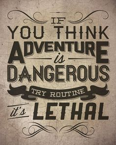 """""""If you think adventure is dangerous, try routine - it's lethal."""" Paulo Coelho"""