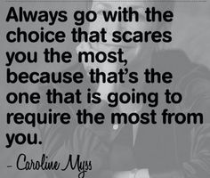 """Always go with the choice that scares you the most, because that's the one that is going to require the most from you."""