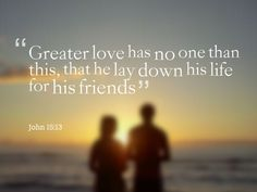 """Greater love has no one than this, that he lay down his life for his friends"" - John 15:13"