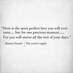 """Here is the most perfect love you will ever taste…. but for one precious moment. For you will starve all the rest of your days."" - Ranata Suzuki 