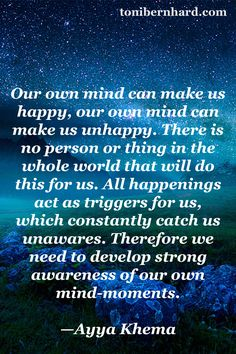 """""""Our own mind can make us happy, our own mind can make us unhappy."""" —Ayya Khema ..*"""