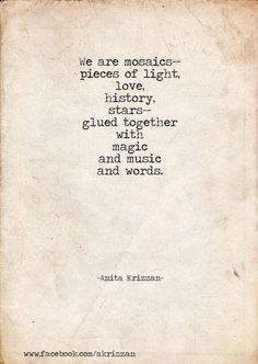 We are mosaics - pieces of light, love, history, stars - glued together with magic, and music, and words.