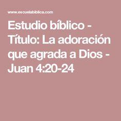Estudio bíblico - Título: La adoración que agrada a Dios - Juan 4:20-24