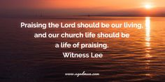 Praising the Lord should be our living, and our church life should be a life of praising. Witness Lee Bible Verse quoted at www.agodman.com