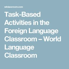 Task-Based Activities in the Foreign Language Classroom – World Language Classroom