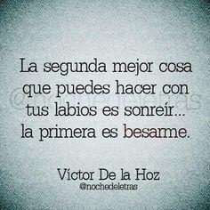 La segunda mejor cosa que puedes hacer con tus labios es sonreír... La primera es besarme. -Víctor De la Hoz.