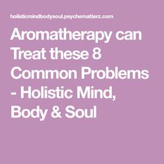 Aromatherapy can Treat these 8 Common Problems - Holistic Mind, Body & Soul Best Oils, Body And Soul, Aromatherapy, Mindfulness, Wellness, Treats, Canning, Life, Natural Beauty