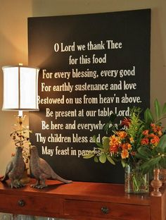 O Lord we thank Thee for this food / for every blessing, every good / for earthly sustenance and love / bestowed on us from heaven above. / be present at our table, Lord. / Be here and everywhere adored. / Thy children bless and grant that we / may feast in paradise with thee