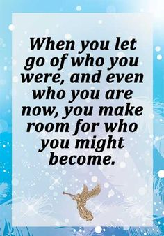 When you let go of who you were, and even who you are now, you make room for who you might become.