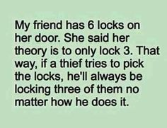 Funny and very true! I'm calling the locksmith tomorrow ... My family and friends will know I'm not kidding lol