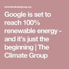 Google is set to reach 100% renewable energy - and it's just the beginning   The Climate Group