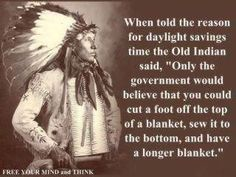 "When told the reason for daylight savings time the Old Indian said, ""Only the government would believe that you could cut a foot off the top of a blanket, sew it to the bottom, and have a longer blanket."""